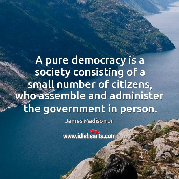 A pure democracy is a society consisting of a small number of citizens, who assemble and administer the government in person. James Madison Jr Picture Quote