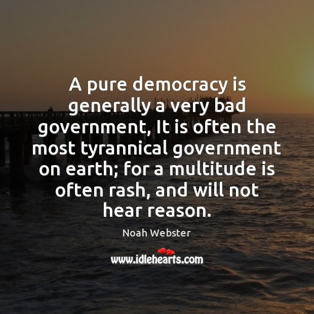 A pure democracy is generally a very bad government, It is often Democracy Quotes Image