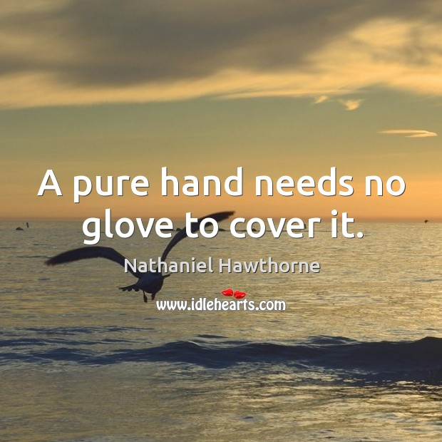 A pure hand needs no glove to cover it. Image