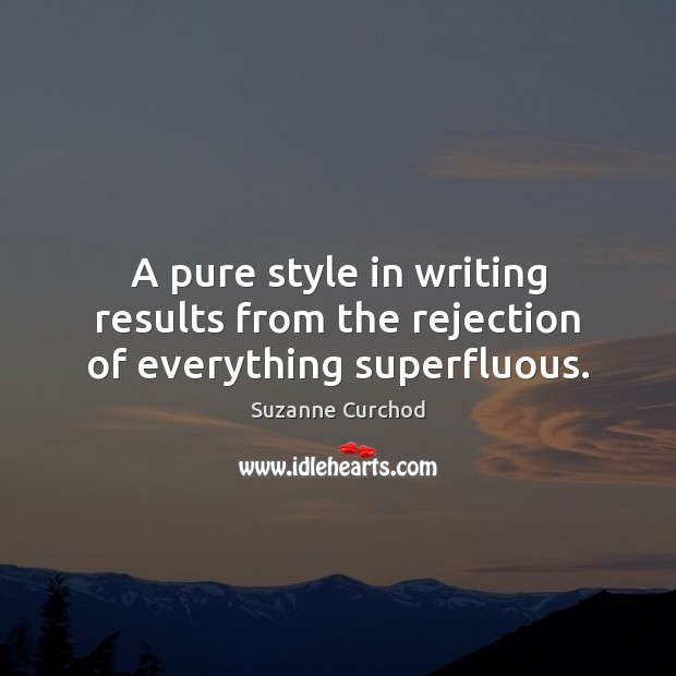 A pure style in writing results from the rejection of everything superfluous. Suzanne Curchod Picture Quote