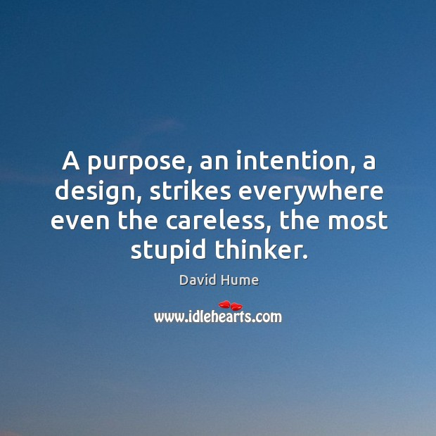 A purpose, an intention, a design, strikes everywhere even the careless, the most stupid thinker. David Hume Picture Quote
