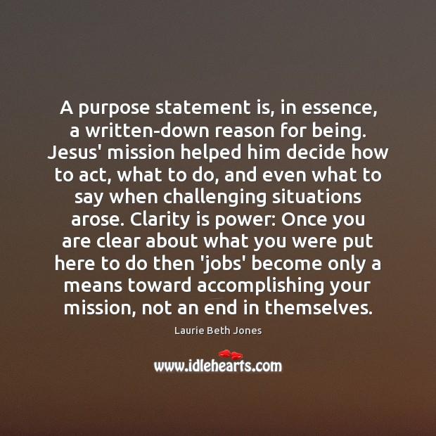 A purpose statement is, in essence, a written-down reason for being. Jesus' Laurie Beth Jones Picture Quote