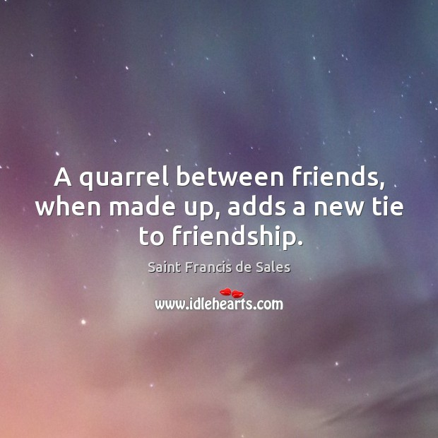 A quarrel between friends, when made up, adds a new tie to friendship. Image