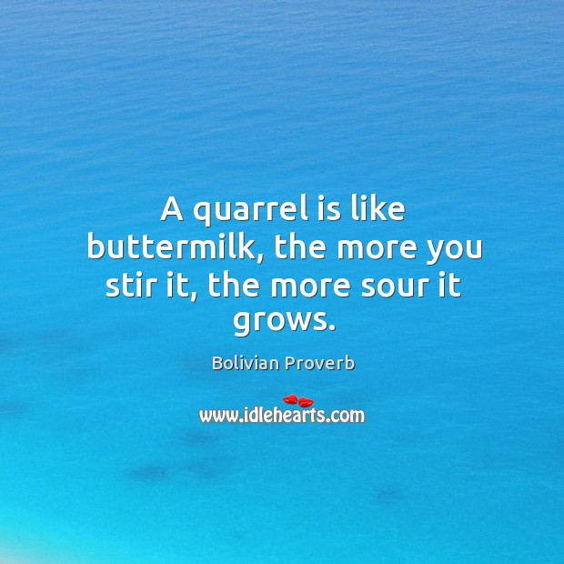 A quarrel is like buttermilk, the more you stir it, the more sour it grows. Bolivian Proverbs Image