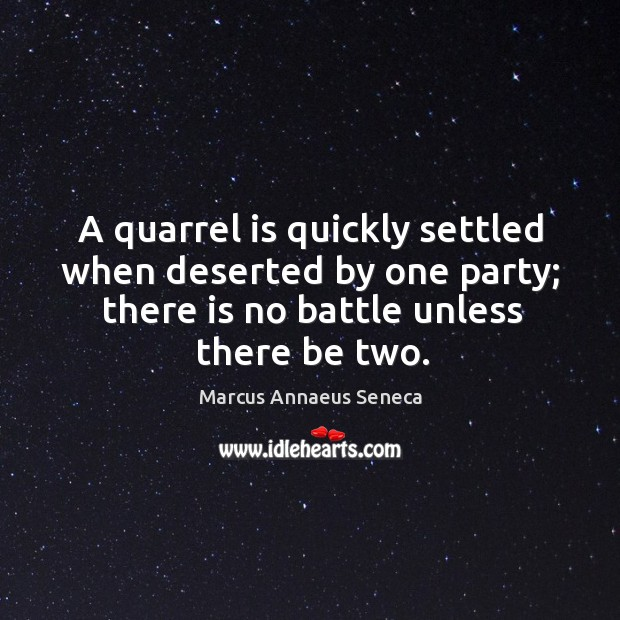 A quarrel is quickly settled when deserted by one party; there is no battle unless there be two. Marcus Annaeus Seneca Picture Quote