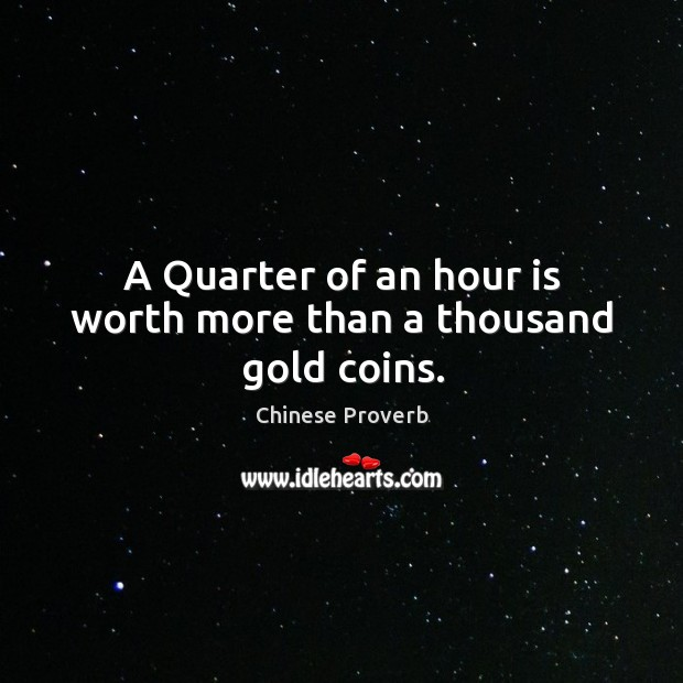 A quarter of an hour is worth more than a thousand gold coins. Image