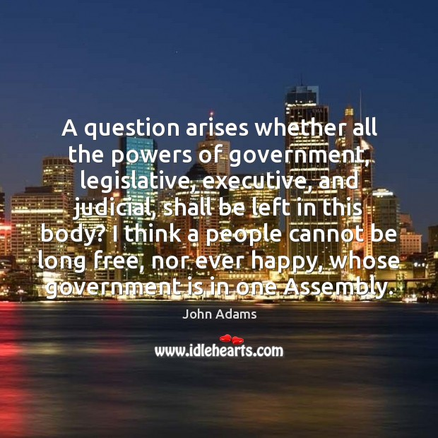 A question arises whether all the powers of government, legislative, executive, and Image