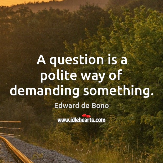 A question is a polite way of demanding something. Edward de Bono Picture Quote