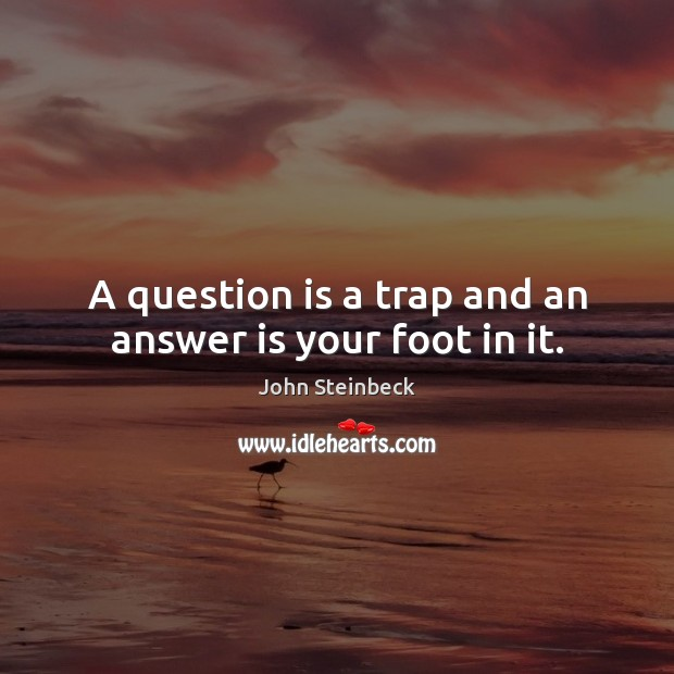A question is a trap and an answer is your foot in it. Image