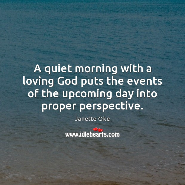 A quiet morning with a loving God puts the events of the Janette Oke Picture Quote
