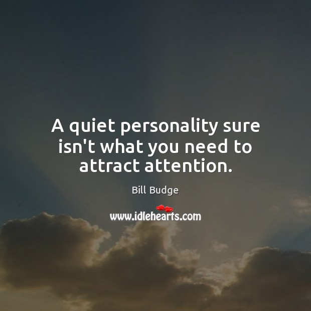 Image, A quiet personality sure isn't what you need to attract attention.