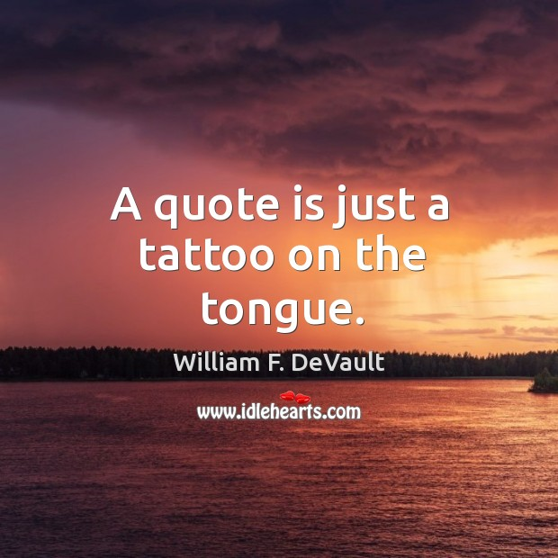 A quote is just a tattoo on the tongue. Image