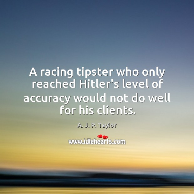 A racing tipster who only reached Hitler's level of accuracy would not A. J. P. Taylor Picture Quote