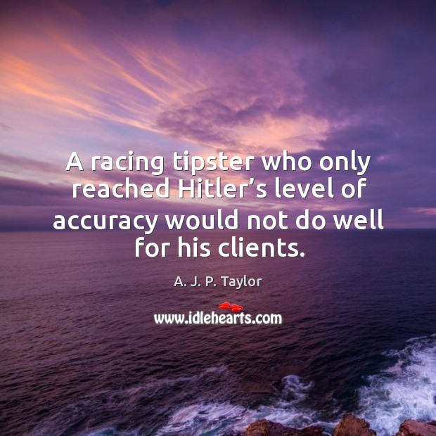 A racing tipster who only reached hitler's level of accuracy would not do well for his clients. A. J. P. Taylor Picture Quote