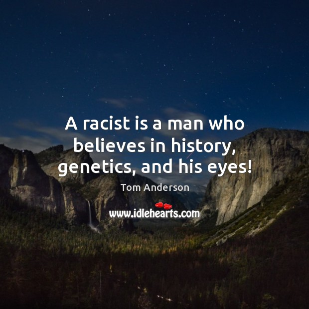 A racist is a man who believes in history, genetics, and his eyes! Image