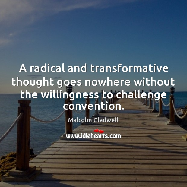 A radical and transformative thought goes nowhere without the willingness to challenge Malcolm Gladwell Picture Quote