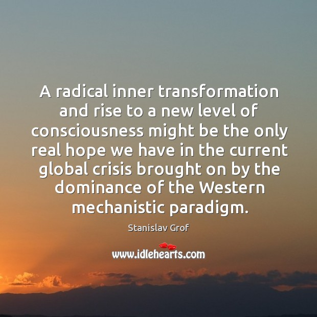 A radical inner transformation and rise to a new level of consciousness might be the only real Stanislav Grof Picture Quote