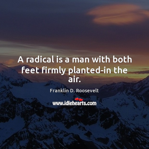 A radical is a man with both feet firmly planted-in the air. Franklin D. Roosevelt Picture Quote