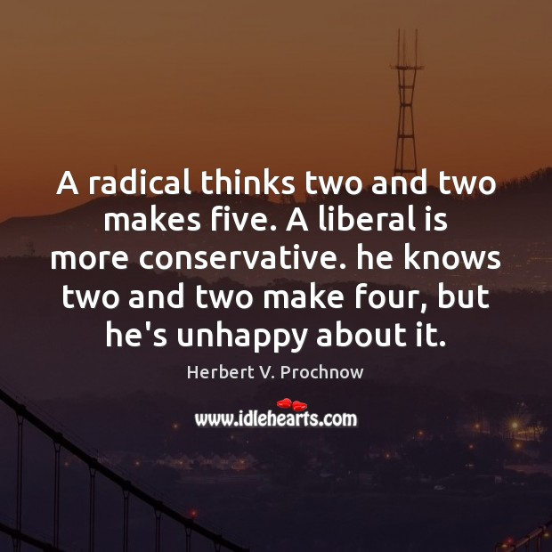 A radical thinks two and two makes five. A liberal is more Herbert V. Prochnow Picture Quote