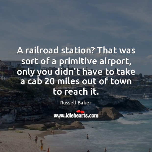 A railroad station? That was sort of a primitive airport, only you Image