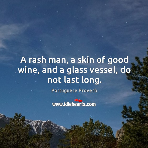 A rash man, a skin of good wine, and a glass vessel, do not last long. Portuguese Proverb