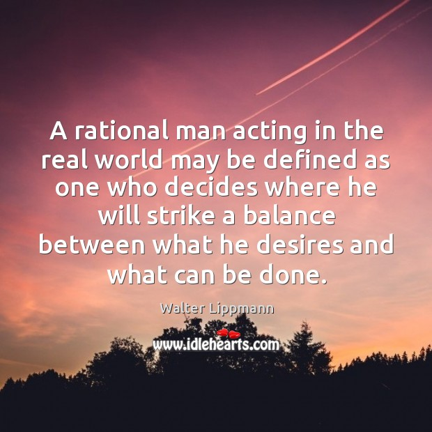 A rational man acting in the real world may be defined as Image