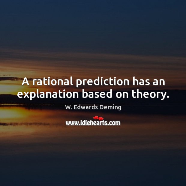 A rational prediction has an explanation based on theory. W. Edwards Deming Picture Quote
