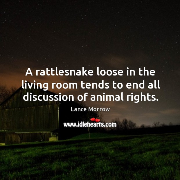 A rattlesnake loose in the living room tends to end all discussion of animal rights. Lance Morrow Picture Quote