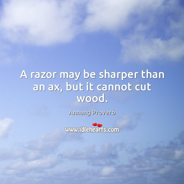 A razor may be sharper than an ax, but it cannot cut wood. Annang Proverbs Image