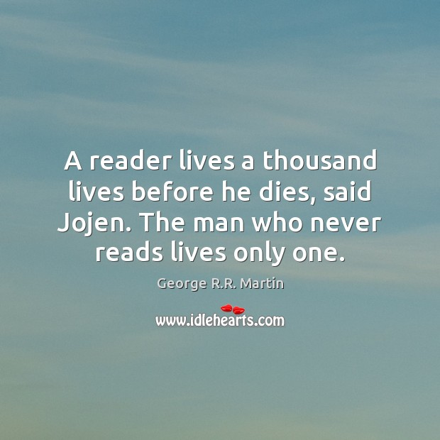 A reader lives a thousand lives before he dies, said Jojen. The Image