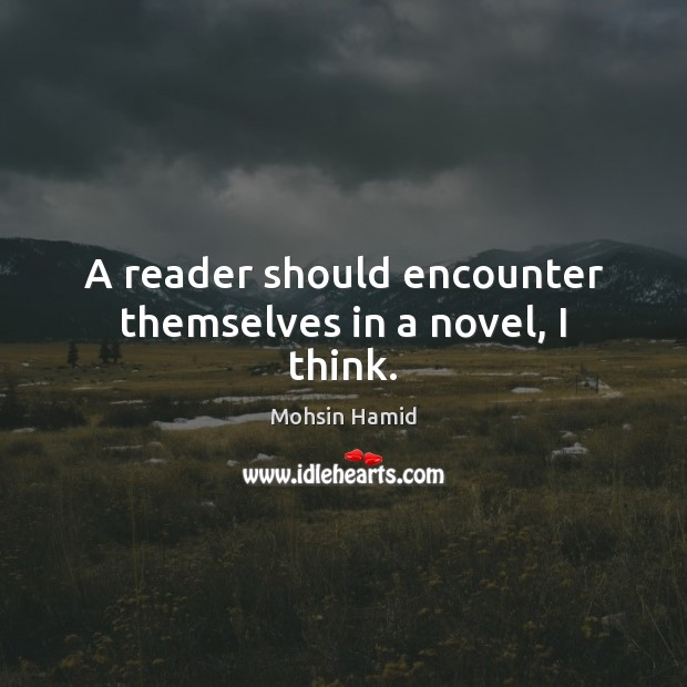A reader should encounter themselves in a novel, I think. Mohsin Hamid Picture Quote