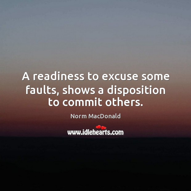A readiness to excuse some faults, shows a disposition to commit others. Norm MacDonald Picture Quote