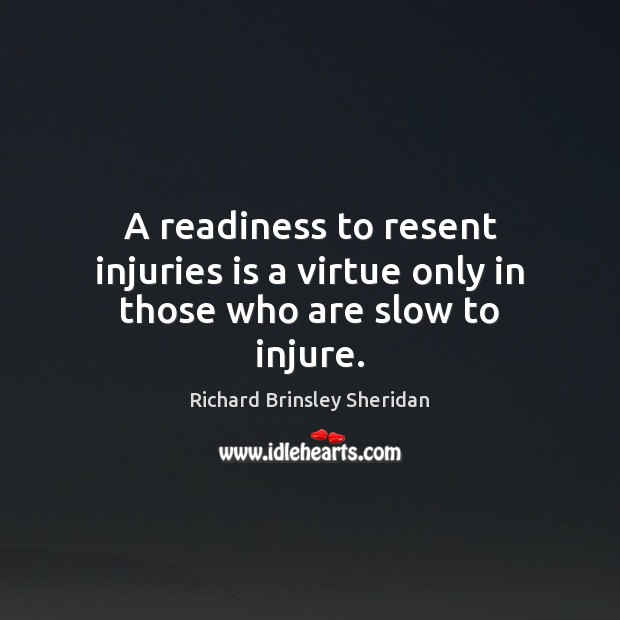 A readiness to resent injuries is a virtue only in those who are slow to injure. Richard Brinsley Sheridan Picture Quote