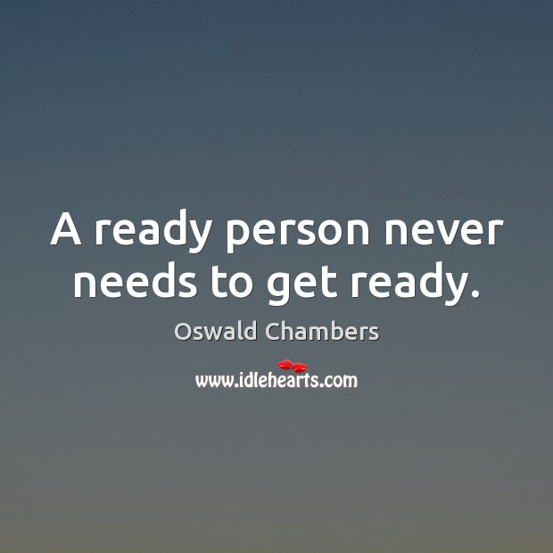 A ready person never needs to get ready. Oswald Chambers Picture Quote