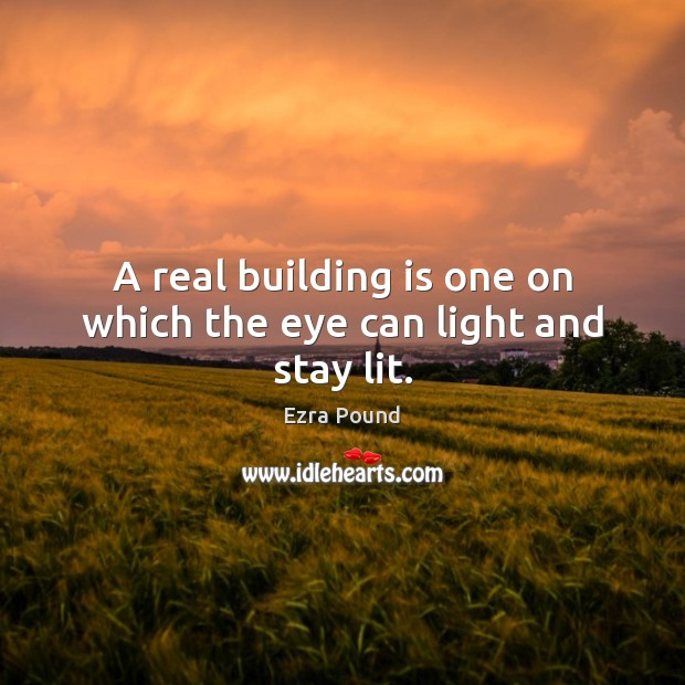 A real building is one on which the eye can light and stay lit. Ezra Pound Picture Quote
