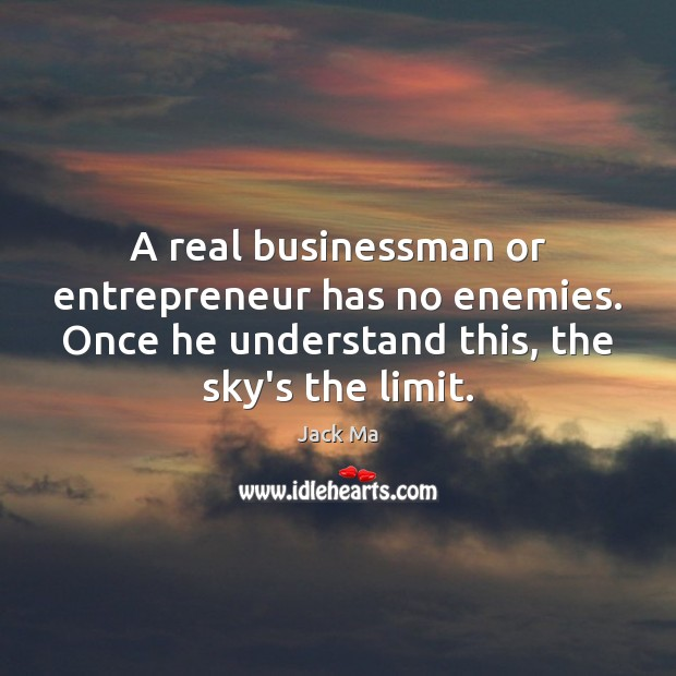 A real businessman or entrepreneur has no enemies. Once he understand this, Jack Ma Picture Quote