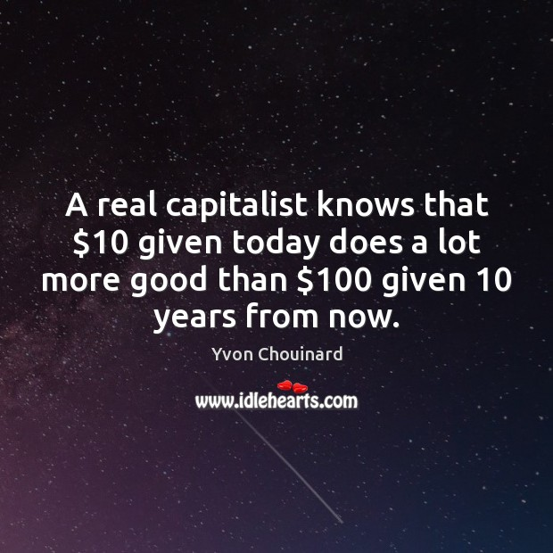 A real capitalist knows that $10 given today does a lot more good Yvon Chouinard Picture Quote