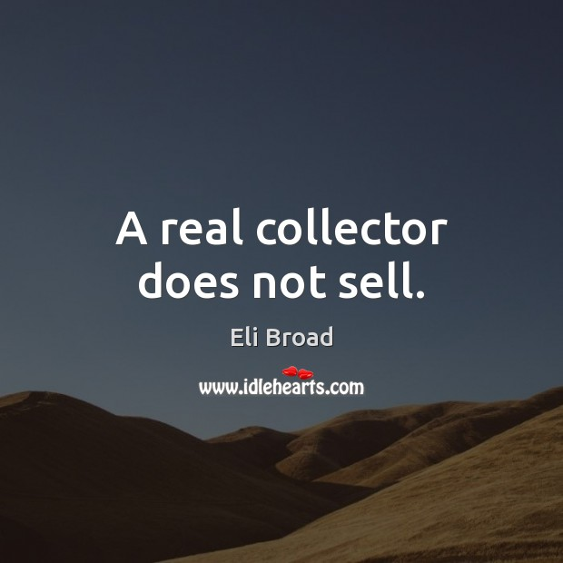 A real collector does not sell. Eli Broad Picture Quote