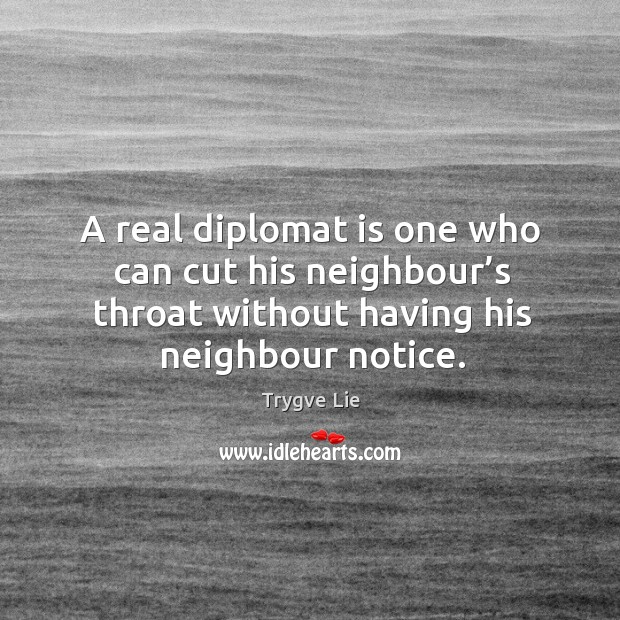 A real diplomat is one who can cut his neighbour's throat without having his neighbour notice. Image