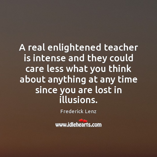 A real enlightened teacher is intense and they could care less what Teacher Quotes Image