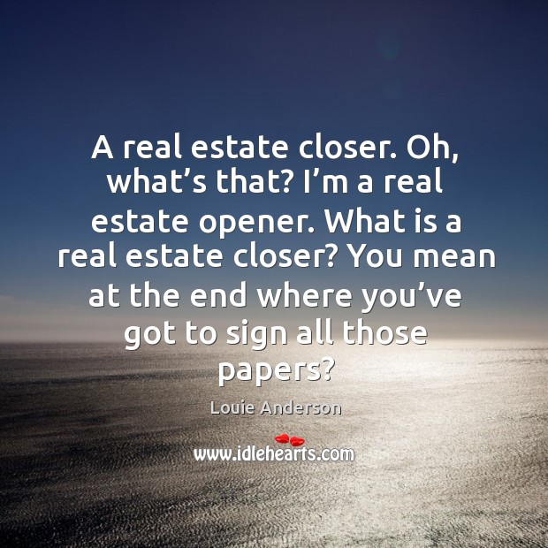 Image, A real estate closer. Oh, what's that? I'm a real estate opener.