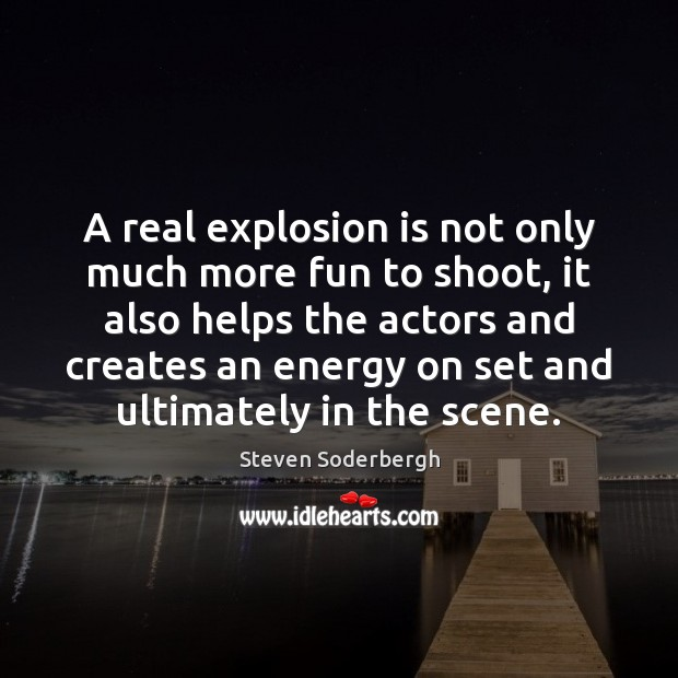 A real explosion is not only much more fun to shoot, it Steven Soderbergh Picture Quote