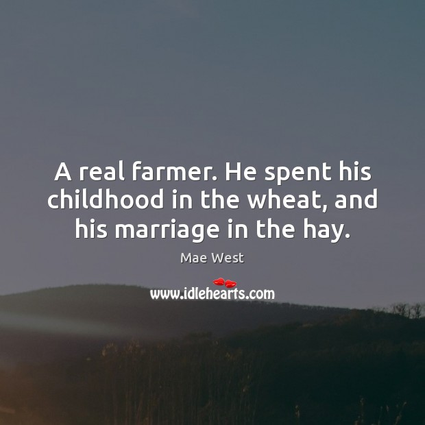 A real farmer. He spent his childhood in the wheat, and his marriage in the hay. Image