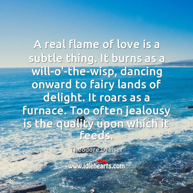 A real flame of love is a subtle thing. It burns as Jealousy Quotes Image