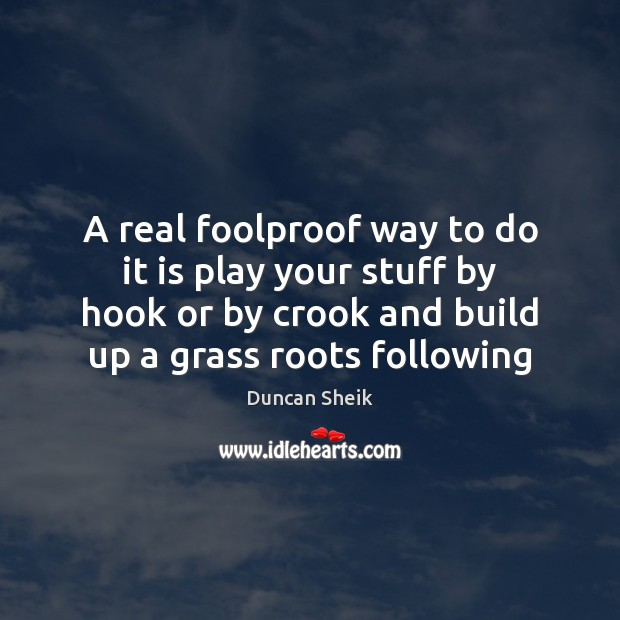 A real foolproof way to do it is play your stuff by Duncan Sheik Picture Quote