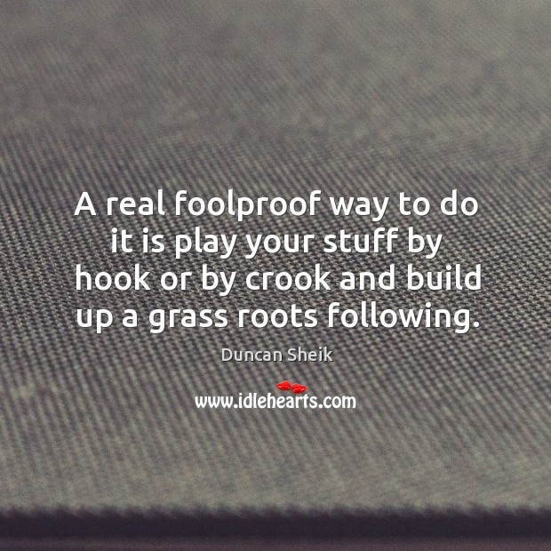 A real foolproof way to do it is play your stuff by hook or by crook and build up a grass roots following. Duncan Sheik Picture Quote