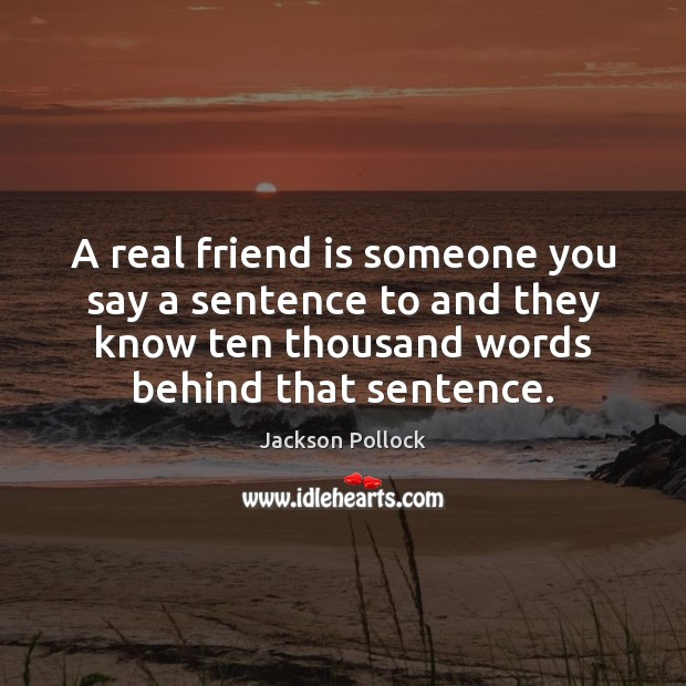 Image, A real friend is someone you say a sentence to and they know ten thousand words
