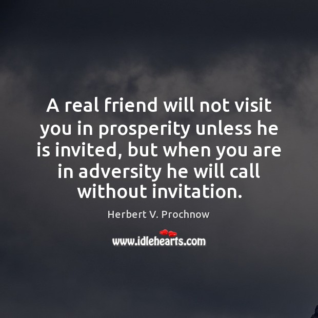 A real friend will not visit you in prosperity Herbert V. Prochnow Picture Quote