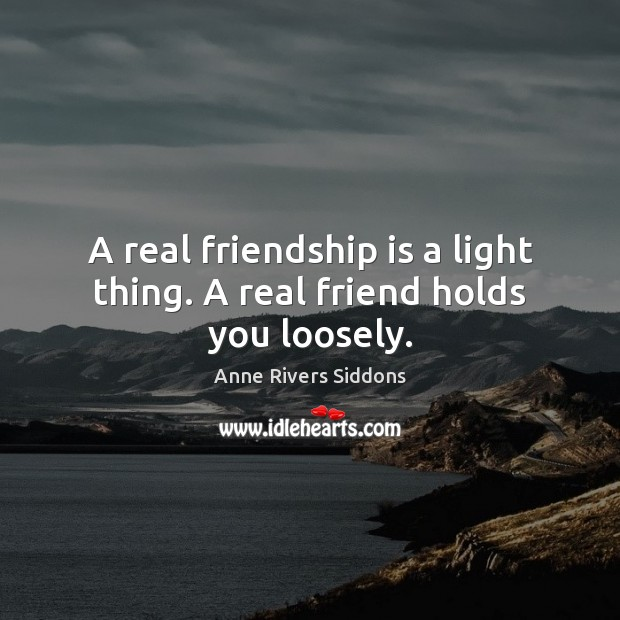 A real friendship is a light thing. A real friend holds you loosely. Real Friends Quotes Image