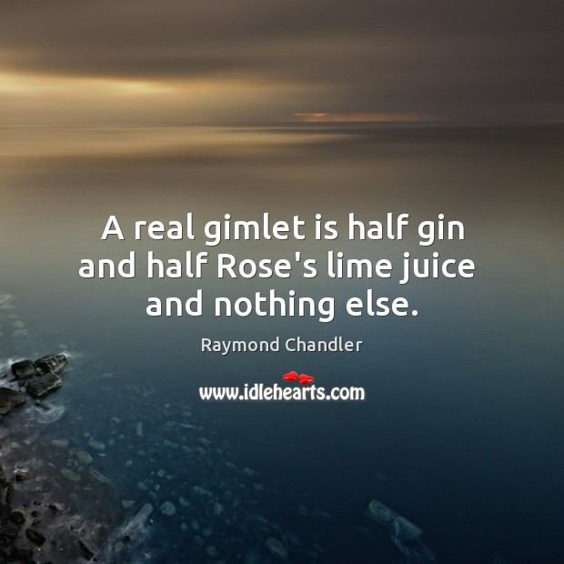 A real gimlet is half gin and half Rose's lime juice  and nothing else. Raymond Chandler Picture Quote